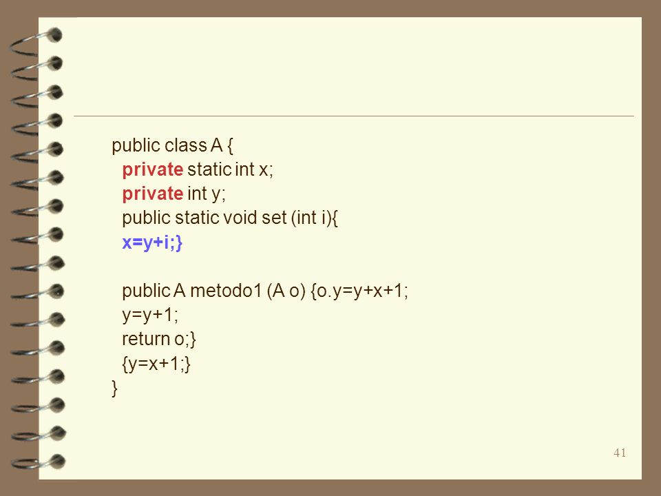 41 public class A { private static int x; private int y; public static void set (int i){ x=y+i;} public A metodo1 (A o) {o.y=y+x+1; y=y+1; return o;} {y=x+1;} }