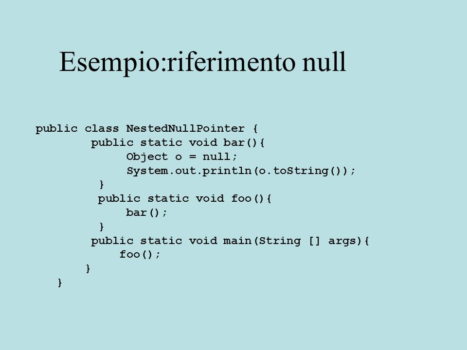 Esempio:riferimento null public class NestedNullPointer { public static void bar(){ Object o = null; System.out.println(o.toString()); } public static void foo(){ bar(); } public static void main(String [] args){ foo(); }