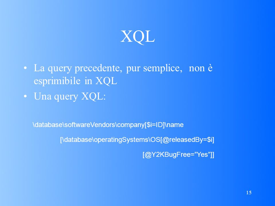 15 XQL La query precedente, pur semplice, non è esprimibile in XQL Una query XQL: \database\softwareVendors\company[$i=ID]\name [\database\operatingSystems\OS[@releasedBy=$i] [@Y2KBugFree=Yes]]