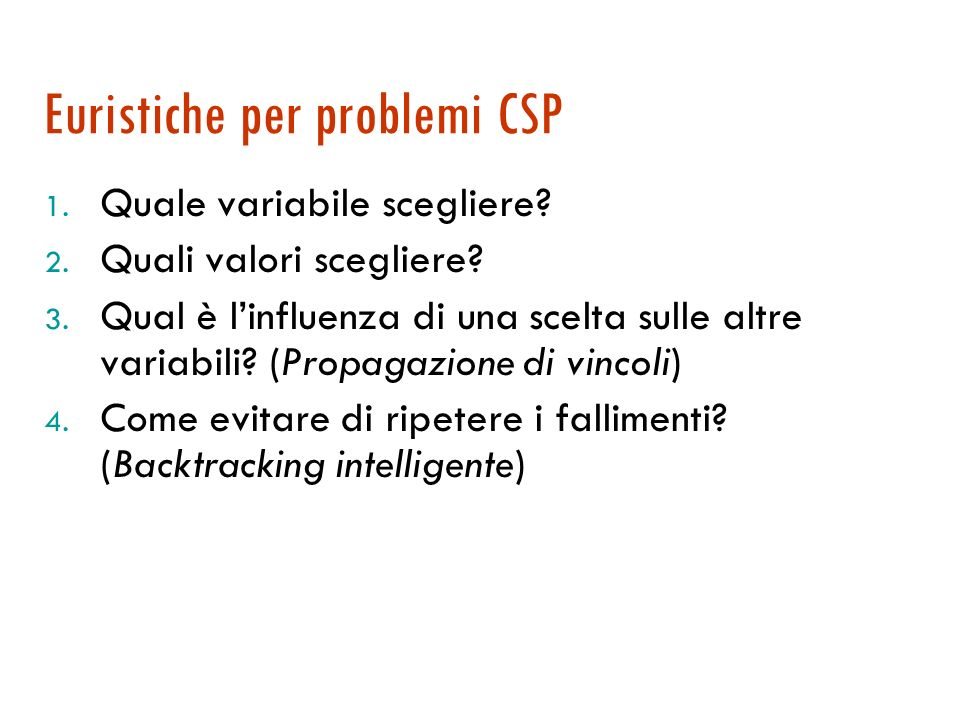 Algoritmo di backtracking ricorsivo function Ricerca-Backtracking (csp) returns una soluzione o fail return Backtracking-Ricorsivo({ }, csp) function Backtracking-Ricorsivo(ass, csp) returns una soluzione o fail if ass è completo then return ass var Scegli-var-non-assegnata(Variabili[csp], ass, csp) for each val in Ordina-Valori-Dominio(var, ass, csp) do if val consistente con ass in base a Vincoli[csp] then aggiungi [var=val] ad ass risultato Backtracking-Ricorsivo(ass, csp) If risultato = fail then return risultato rimuovi [var=val] da ass return fail