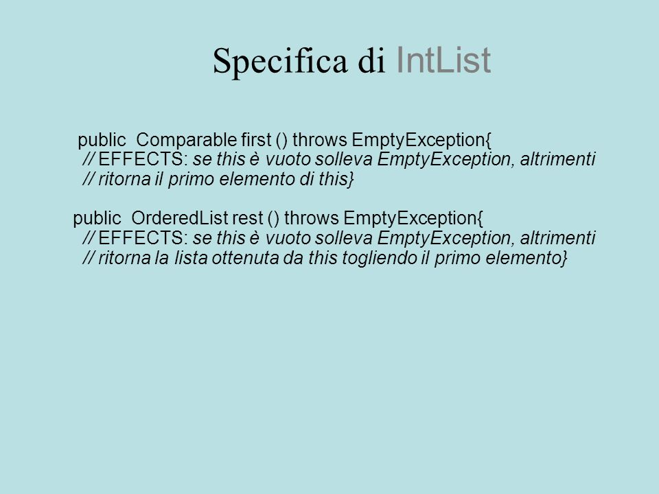 Specifica di IntList public Comparable first () throws EmptyException{ // EFFECTS: se this è vuoto solleva EmptyException, altrimenti // ritorna il primo elemento di this} public OrderedList rest () throws EmptyException{ // EFFECTS: se this è vuoto solleva EmptyException, altrimenti // ritorna la lista ottenuta da this togliendo il primo elemento}