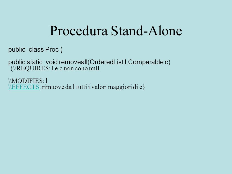 Procedura Stand-Alone public class Proc { public static void removeall(OrderedList l,Comparable c) {\\REQUIRES: l e c non sono null \\MODIFIES: l \\EFFECTS\\EFFECTS: rimuove da l tutti i valori maggiori di c}