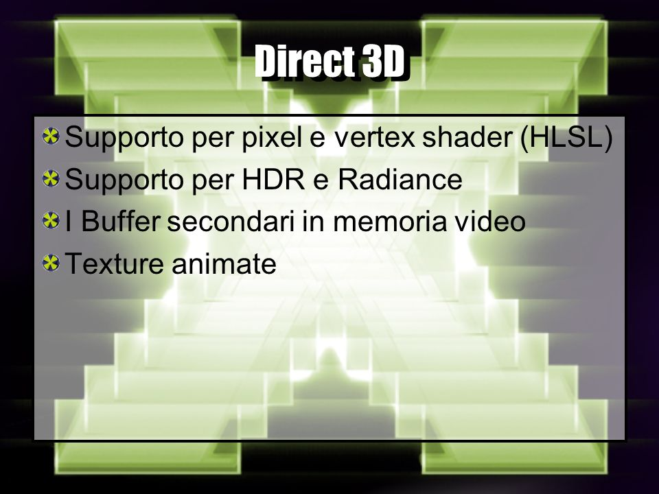 Direct 3D Supporto per pixel e vertex shader (HLSL) Supporto per HDR e Radiance I Buffer secondari in memoria video Texture animate
