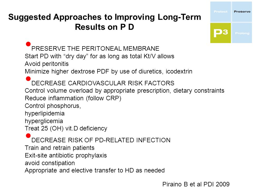 Suggested Approaches to Improving Long-Term Results on P D PRESERVE THE PERITONEAL MEMBRANE Start PD with dry day for as long as total Kt/V allows Avoid peritonitis Minimize higher dextrose PDF by use of diuretics, icodextrin DECREASE CARDIOVASCULAR RISK FACTORS Control volume overload by appropriate prescription, dietary constraints Reduce inflammation (follow CRP) Control phosphorus, hyperlipidemia hyperglicemia Treat 25 (OH) vit.D deficiency DECREASE RISK OF PD-RELATED INFECTION Train and retrain patients Exit-site antibiotic prophylaxis avoid constipation Appropriate and elective transfer to HD as needed Piraino B et al PDI 2009