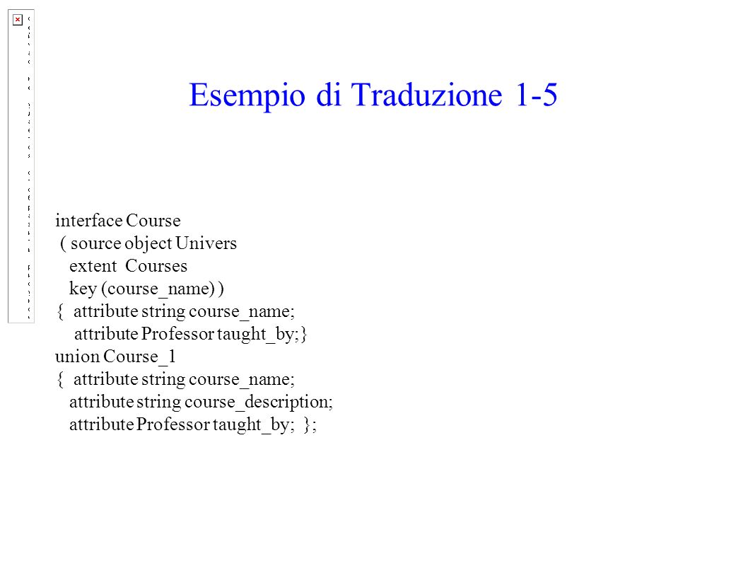 Esempio di Traduzione 1-5 interface Course ( source object Univers extent Courses key (course_name) ) { attribute string course_name; attribute Professor taught_by;} union Course_1 { attribute string course_name; attribute string course_description; attribute Professor taught_by; };