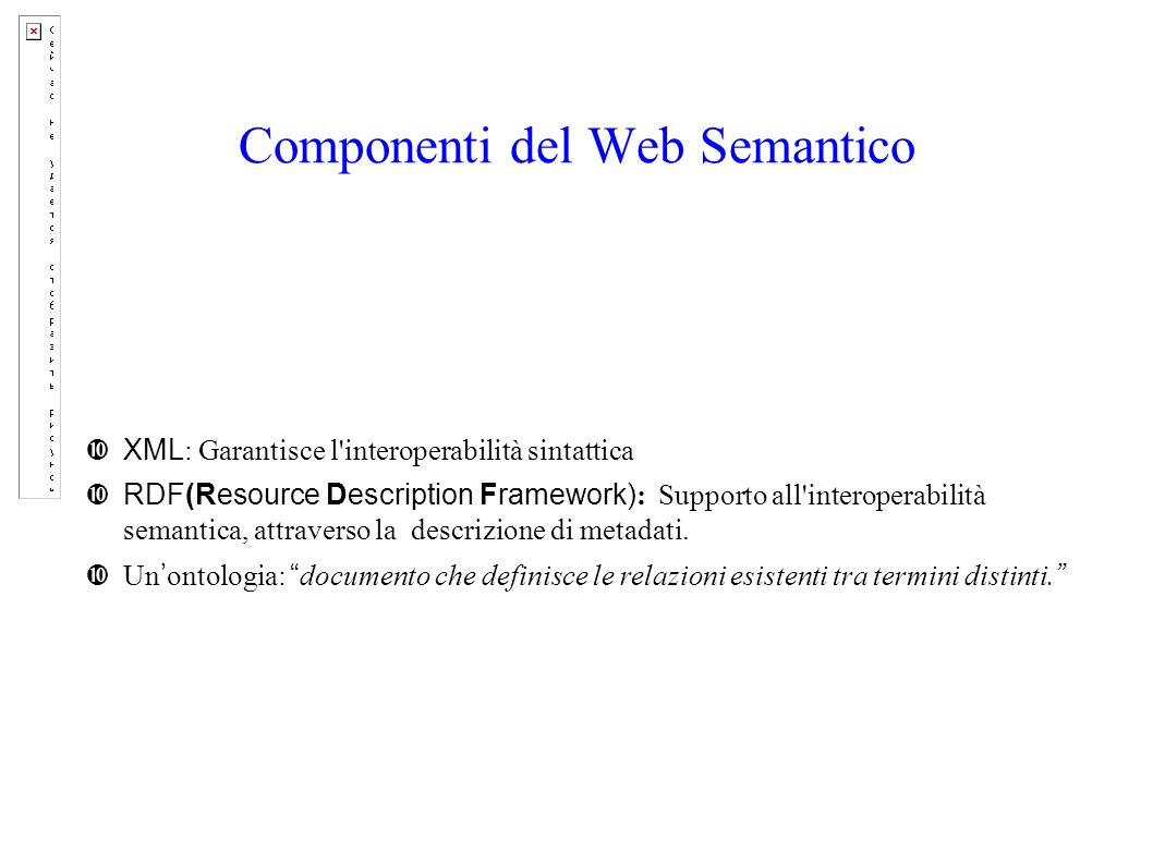 Componenti del Web Semantico XML : Garantisce l interoperabilità sintattica RDF(Resource Description Framework) : Supporto all interoperabilità semantica, attraverso la descrizione di metadati.
