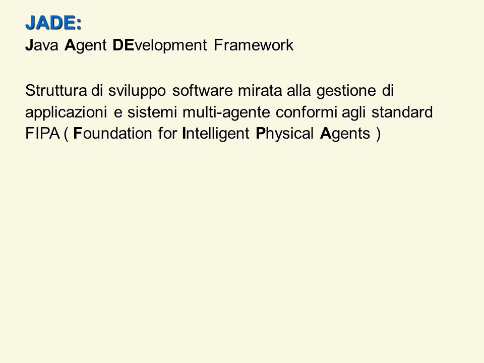 Java Agent DEvelopment Framework Struttura di sviluppo software mirata alla gestione di applicazioni e sistemi multi-agente conformi agli standard FIPA ( Foundation for Intelligent Physical Agents ) JADE: