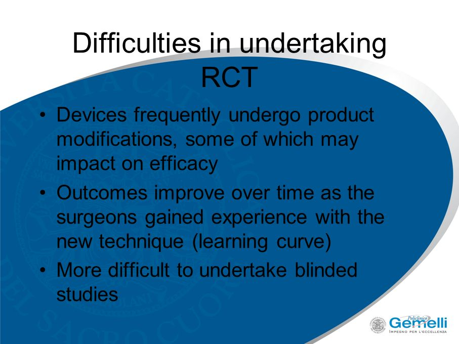Difficulties in undertaking RCT Devices frequently undergo product modifications, some of which may impact on efficacy Outcomes improve over time as the surgeons gained experience with the new technique (learning curve) More difficult to undertake blinded studies
