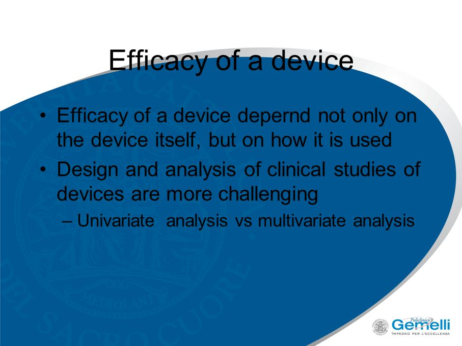 Efficacy of a device Efficacy of a device depernd not only on the device itself, but on how it is used Design and analysis of clinical studies of devices are more challenging –Univariate analysis vs multivariate analysis