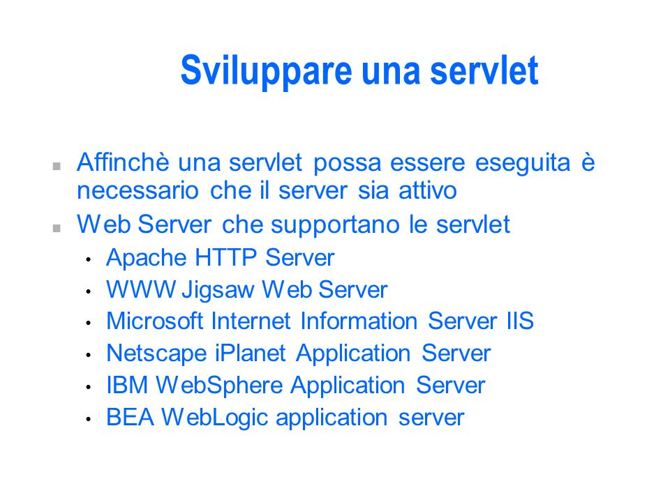 Sviluppare una servlet n Affinchè una servlet possa essere eseguita è necessario che il server sia attivo n Web Server che supportano le servlet Apache HTTP Server WWW Jigsaw Web Server Microsoft Internet Information Server IIS Netscape iPlanet Application Server IBM WebSphere Application Server BEA WebLogic application server
