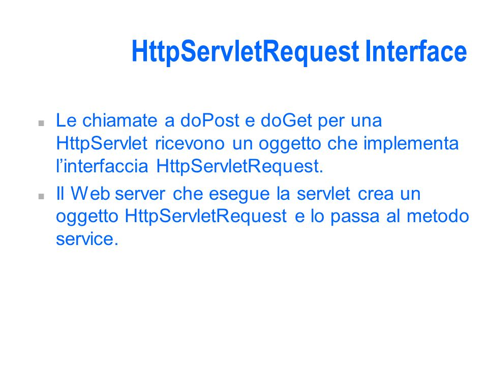 HttpServletRequest Interface n Le chiamate a doPost e doGet per una HttpServlet ricevono un oggetto che implementa linterfaccia HttpServletRequest.