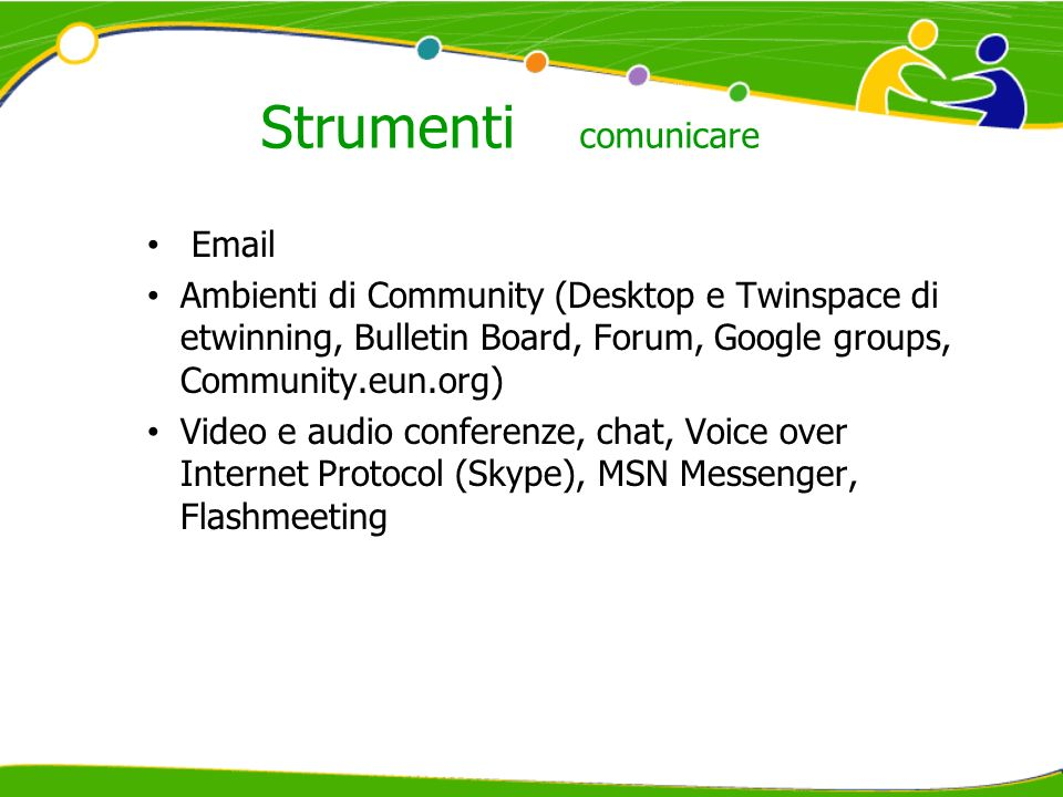 Strumenti comunicare  Ambienti di Community (Desktop e Twinspace di etwinning, Bulletin Board, Forum, Google groups, Community.eun.org) Video e audio conferenze, chat, Voice over Internet Protocol (Skype), MSN Messenger, Flashmeeting