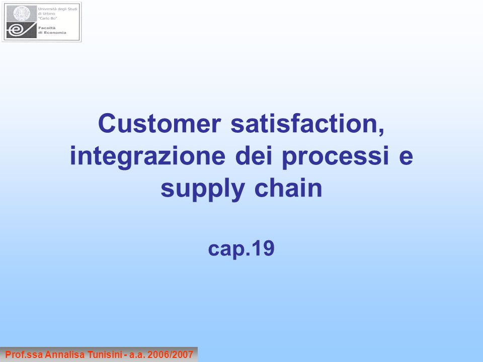 Customer satisfaction, integrazione dei processi e supply chain cap.19 Prof.ssa Annalisa Tunisini - a.a.