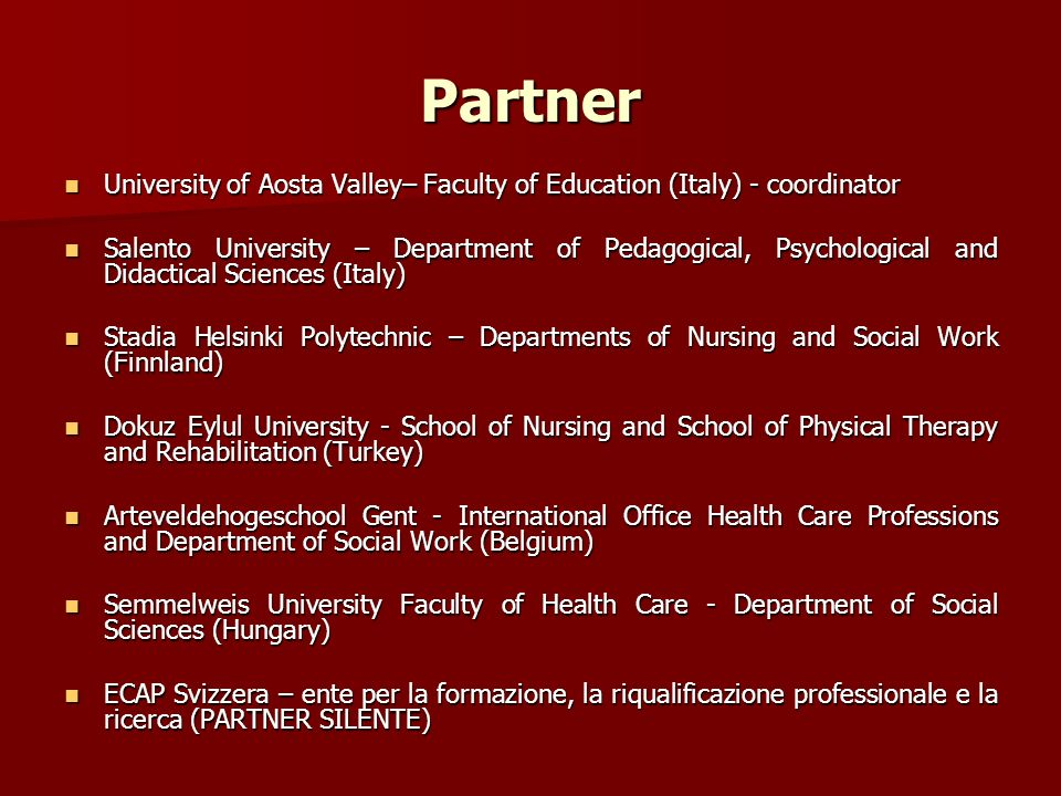 Partner University of Aosta Valley– Faculty of Education (Italy) - coordinator University of Aosta Valley– Faculty of Education (Italy) - coordinator Salento University – Department of Pedagogical, Psychological and Didactical Sciences (Italy) Salento University – Department of Pedagogical, Psychological and Didactical Sciences (Italy) Stadia Helsinki Polytechnic – Departments of Nursing and Social Work (Finnland) Stadia Helsinki Polytechnic – Departments of Nursing and Social Work (Finnland) Dokuz Eylul University - School of Nursing and School of Physical Therapy and Rehabilitation (Turkey) Dokuz Eylul University - School of Nursing and School of Physical Therapy and Rehabilitation (Turkey) Arteveldehogeschool Gent - International Office Health Care Professions and Department of Social Work (Belgium) Arteveldehogeschool Gent - International Office Health Care Professions and Department of Social Work (Belgium) Semmelweis University Faculty of Health Care - Department of Social Sciences (Hungary) Semmelweis University Faculty of Health Care - Department of Social Sciences (Hungary) ECAP Svizzera – ente per la formazione, la riqualificazione professionale e la ricerca (PARTNER SILENTE) ECAP Svizzera – ente per la formazione, la riqualificazione professionale e la ricerca (PARTNER SILENTE)