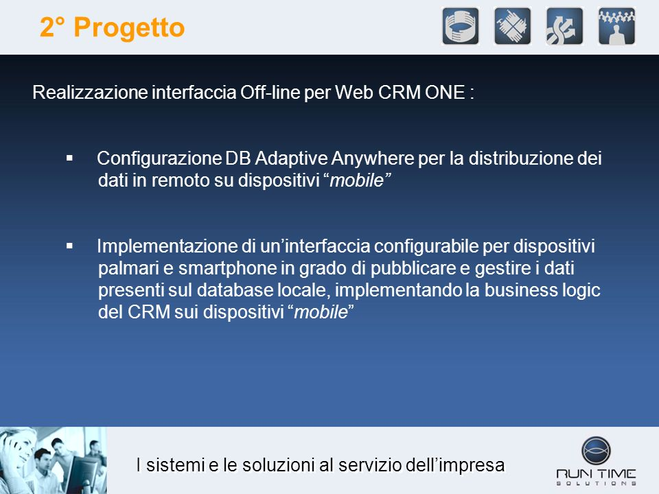 I sistemi e le soluzioni al servizio dellimpresa 2° Progetto Realizzazione interfaccia Off-line per Web CRM ONE : Configurazione DB Adaptive Anywhere per la distribuzione dei dati in remoto su dispositivi mobile Implementazione di uninterfaccia configurabile per dispositivi palmari e smartphone in grado di pubblicare e gestire i dati presenti sul database locale, implementando la business logic del CRM sui dispositivi mobile