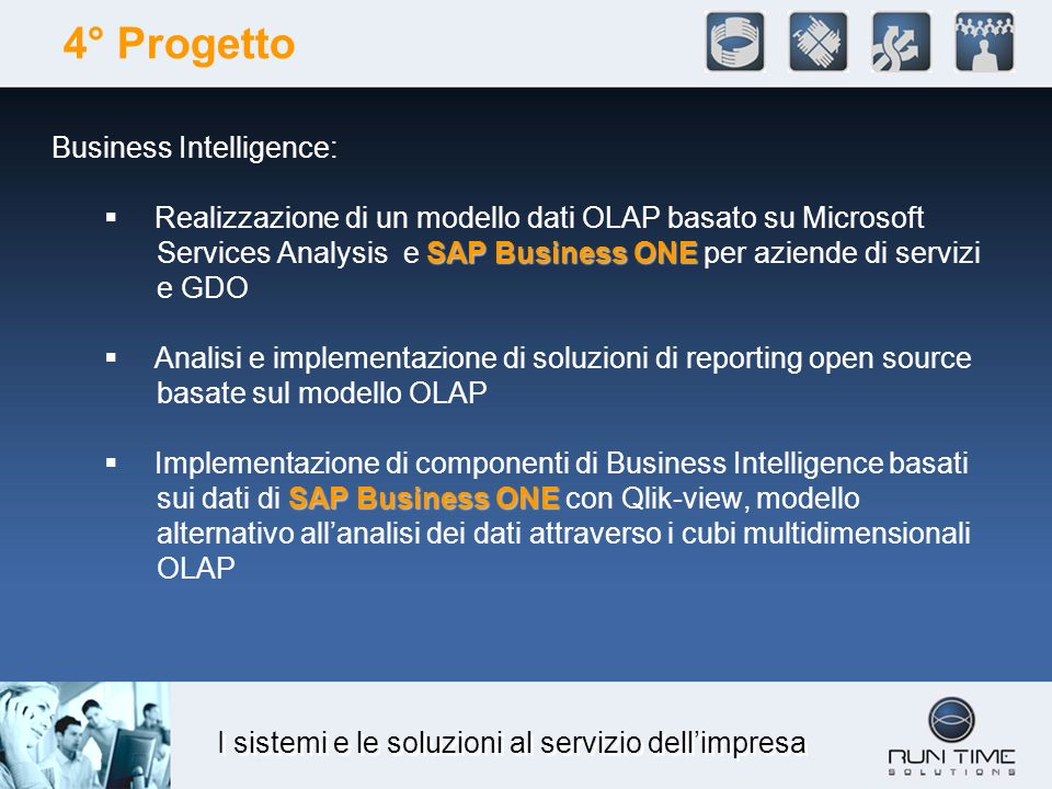 I sistemi e le soluzioni al servizio dellimpresa 4° Progetto Business Intelligence: SAP Business ONE Realizzazione di un modello dati OLAP basato su Microsoft Services Analysis e SAP Business ONE per aziende di servizi e GDO Analisi e implementazione di soluzioni di reporting open source basate sul modello OLAP SAP Business ONE Implementazione di componenti di Business Intelligence basati sui dati di SAP Business ONE con Qlik-view, modello alternativo allanalisi dei dati attraverso i cubi multidimensionali OLAP