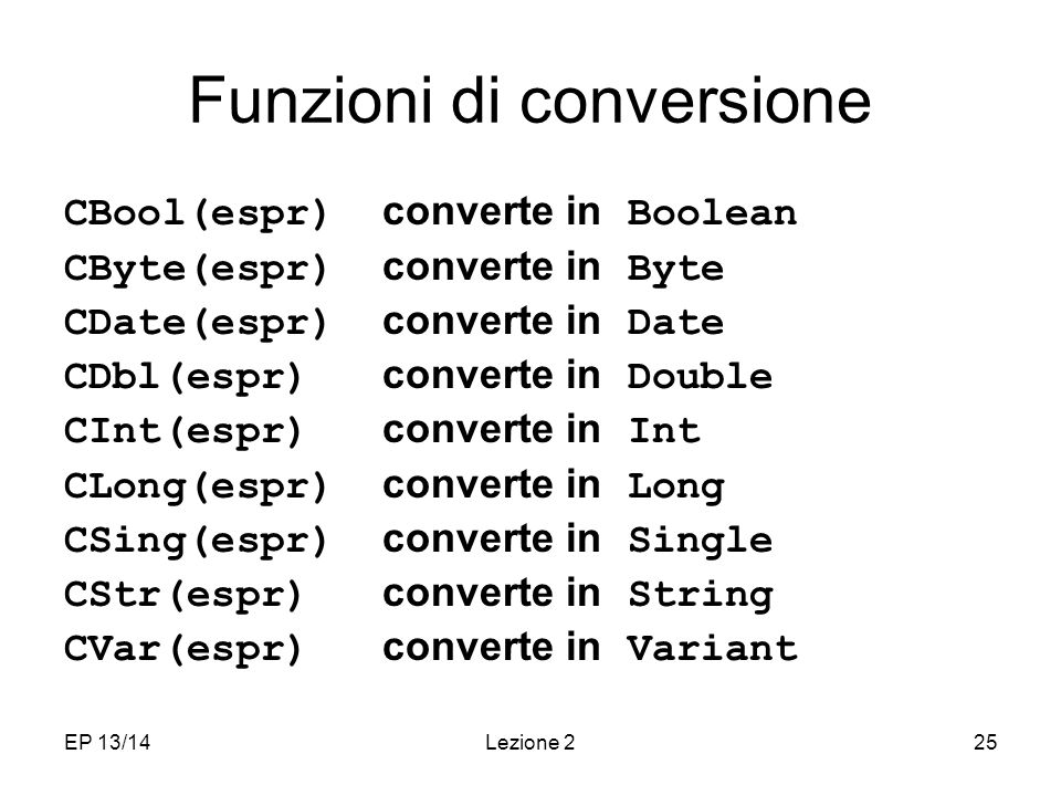 EP 13/14Lezione 225 Funzioni di conversione CBool(espr) converte in Boolean CByte(espr) converte in Byte CDate(espr) converte in Date CDbl(espr) converte in Double CInt(espr) converte in Int CLong(espr) converte in Long CSing(espr) converte in Single CStr(espr) converte in String CVar(espr) converte in Variant