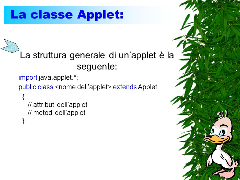 La classe Applet: La struttura generale di unapplet è la seguente: import java.applet.*; public class extends Applet { // attributi dellapplet // metodi dellapplet }