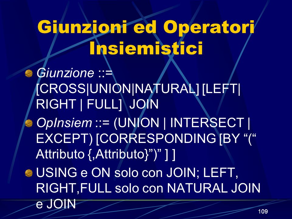 109 Giunzioni ed Operatori Insiemistici Giunzione ::= [CROSS|UNION|NATURAL] [LEFT| RIGHT | FULL] JOIN OpInsiem ::= (UNION | INTERSECT | EXCEPT) [CORRESPONDING [BY ( Attributo {,Attributo}) ] ] USING e ON solo con JOIN; LEFT, RIGHT,FULL solo con NATURAL JOIN e JOIN