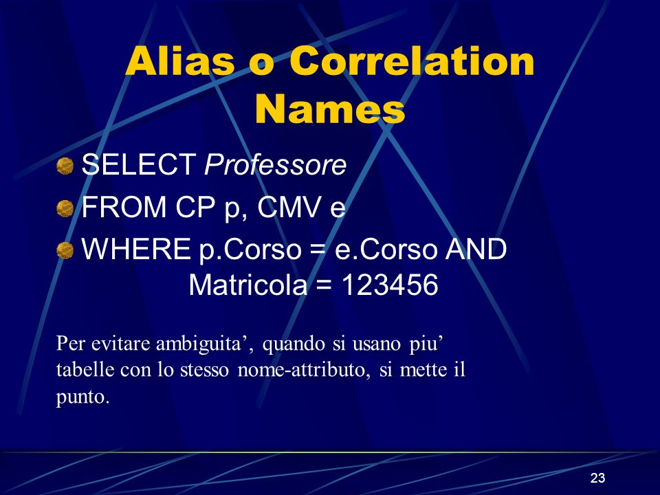 23 Alias o Correlation Names SELECT Professore FROM CP p, CMV e WHERE p.Corso = e.Corso AND Matricola = 123456 Per evitare ambiguita, quando si usano piu tabelle con lo stesso nome-attributo, si mette il punto.