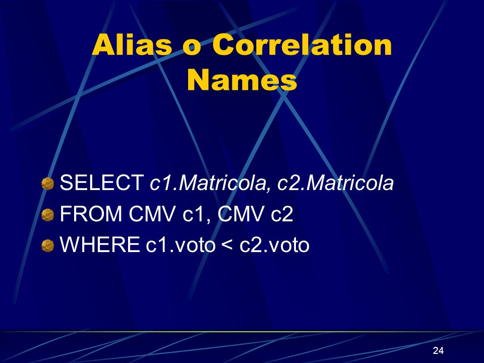 24 Alias o Correlation Names SELECT c1.Matricola, c2.Matricola FROM CMV c1, CMV c2 WHERE c1.voto < c2.voto