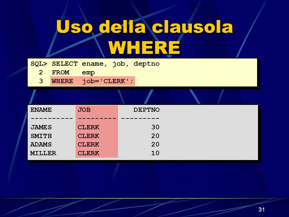 31 Uso della clausola WHERE SQL> SELECT ename, job, deptno 2 FROM emp 3 WHERE job= CLERK ; ENAME JOB DEPTNO ---------- --------- --------- JAMES CLERK 30 SMITH CLERK 20 ADAMS CLERK 20 MILLER CLERK 10