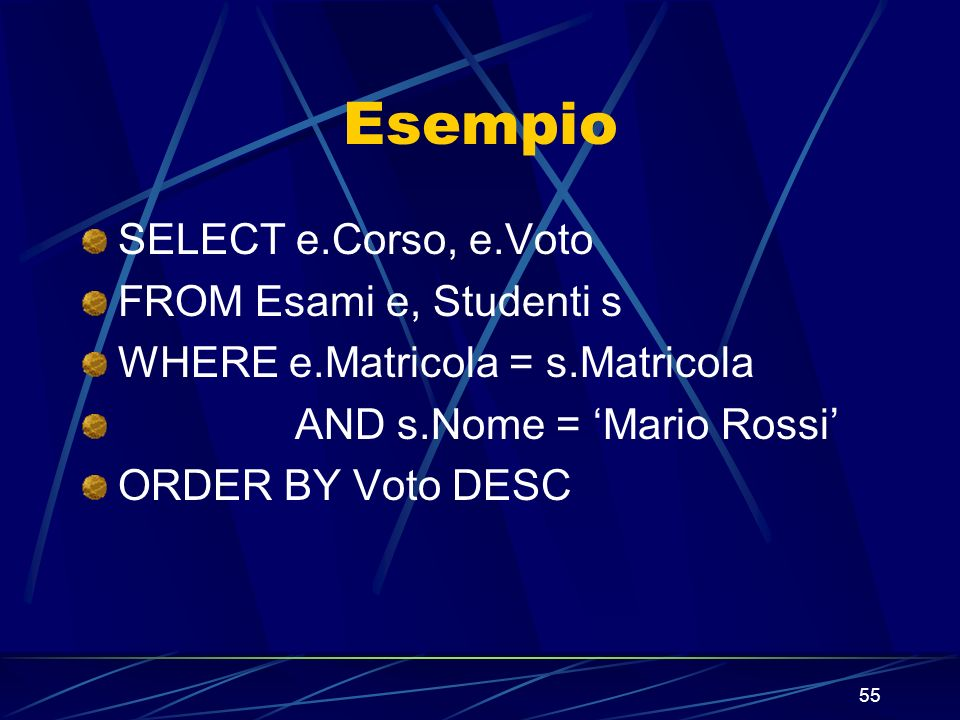 55 Esempio SELECT e.Corso, e.Voto FROM Esami e, Studenti s WHERE e.Matricola = s.Matricola AND s.Nome = Mario Rossi ORDER BY Voto DESC