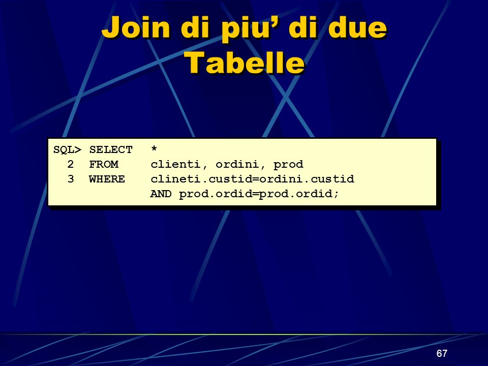 67 Join di piu di due Tabelle SQL> SELECT * 2 FROM clienti, ordini, prod 3 WHERE clineti.custid=ordini.custid AND prod.ordid=prod.ordid;