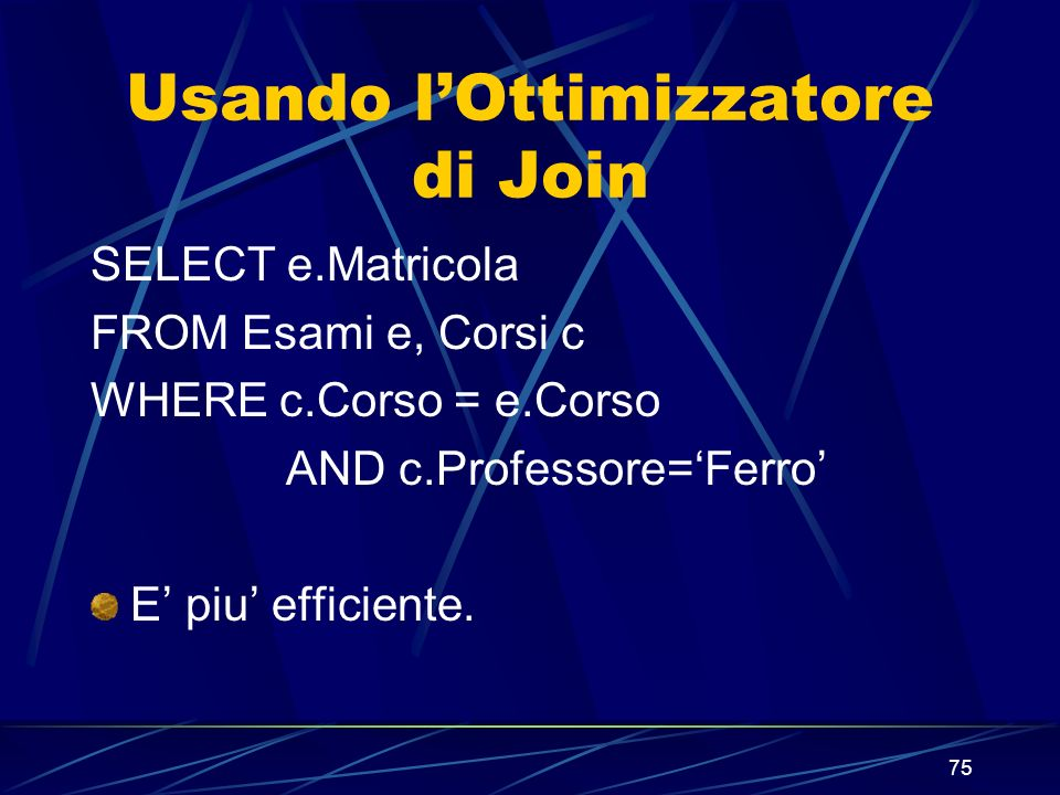 75 Usando lOttimizzatore di Join SELECT e.Matricola FROM Esami e, Corsi c WHERE c.Corso = e.Corso AND c.Professore=Ferro E piu efficiente.