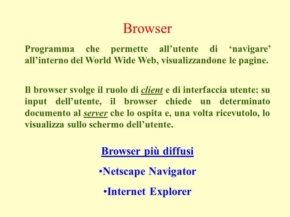 Browser Programma che permette allutente di navigare allinterno del World Wide Web, visualizzandone le pagine.