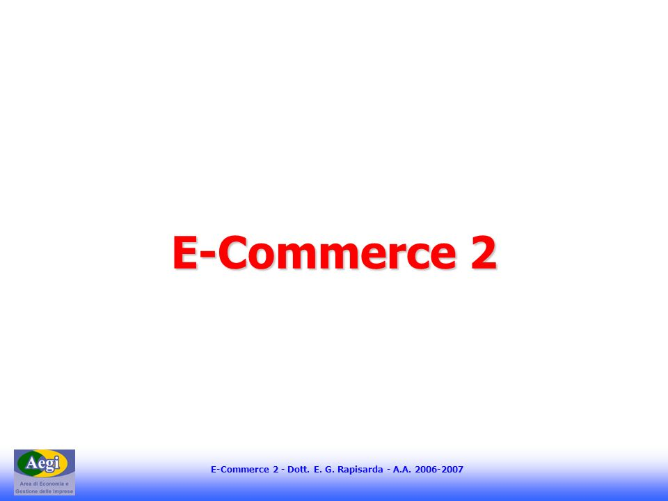 E-Commerce 2 - Dott. E. G. Rapisarda - A.A E-Commerce 2
