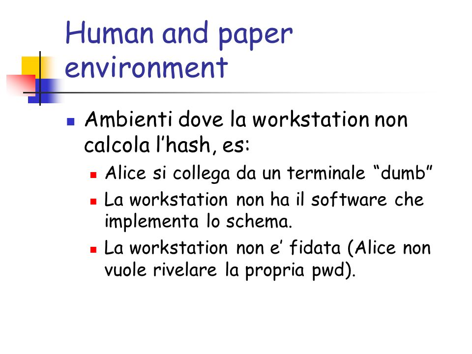 Human and paper environment Ambienti dove la workstation non calcola lhash, es: Alice si collega da un terminale dumb La workstation non ha il software che implementa lo schema.