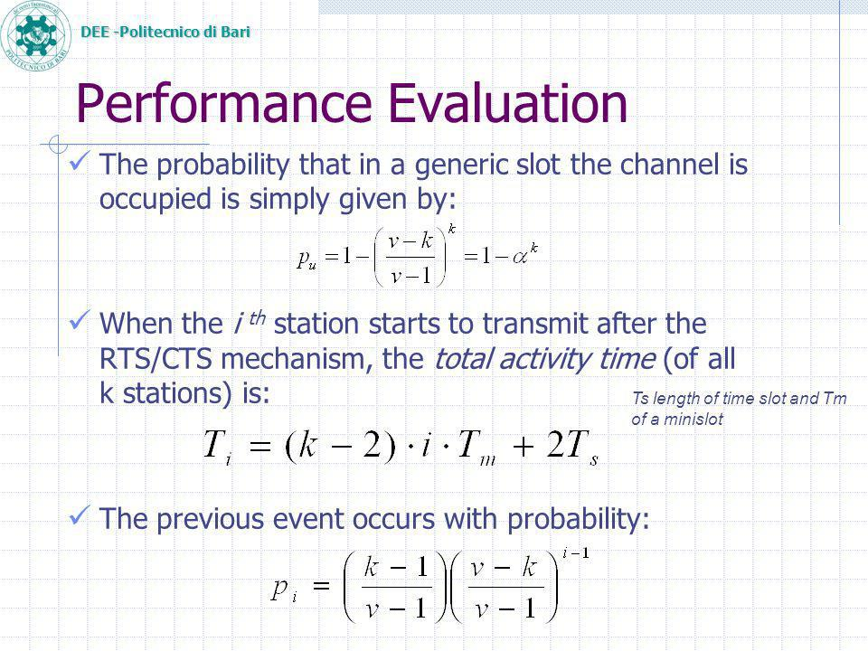 DEE -Politecnico di Bari The probability that in a generic slot the channel is occupied is simply given by: When the i th station starts to transmit after the RTS/CTS mechanism, the total activity time (of all k stations) is: The previous event occurs with probability: Performance Evaluation Ts length of time slot and Tm of a minislot