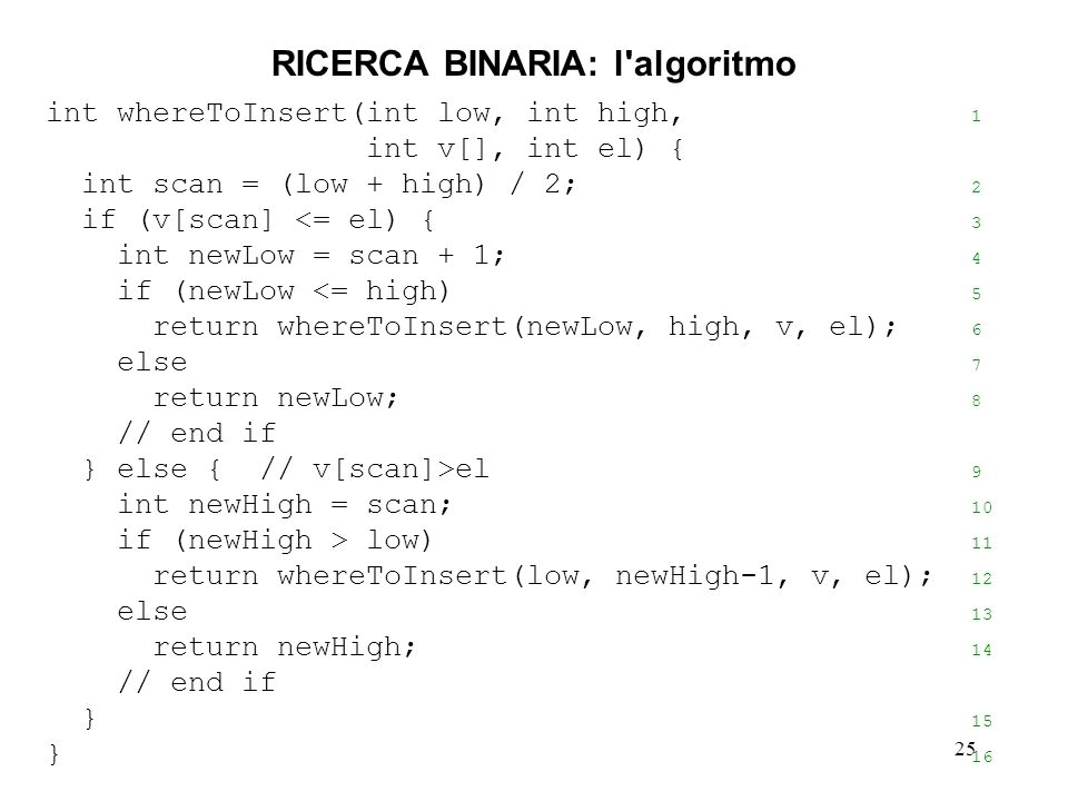 25 RICERCA BINARIA: l algoritmo int whereToInsert(int low, int high, 1 int v[], int el) { int scan = (low + high) / 2; 2 if (v[scan] <= el) { 3 int newLow = scan + 1; 4 if (newLow <= high) 5 return whereToInsert(newLow, high, v, el); 6 else 7 return newLow; 8 // end if } else { // v[scan]>el 9 int newHigh = scan; 10 if (newHigh > low) 11 return whereToInsert(low, newHigh-1, v, el); 12 else 13 return newHigh; 14 // end if } 15 } 16