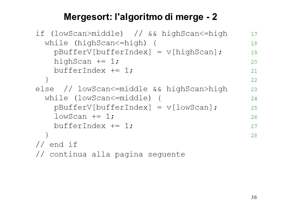 36 Mergesort: l algoritmo di merge - 2 if (lowScan>middle) // && highScan<=high 17 while (highScan<=high) { 18 pBufferV[bufferIndex] = v[highScan]; 19 highScan += 1; 20 bufferIndex += 1; 21 } 22 else // lowScan high 23 while (lowScan<=middle) { 24 pBufferV[bufferIndex] = v[lowScan]; 25 lowScan += 1; 26 bufferIndex += 1; 27 } 28 // end if // continua alla pagina seguente