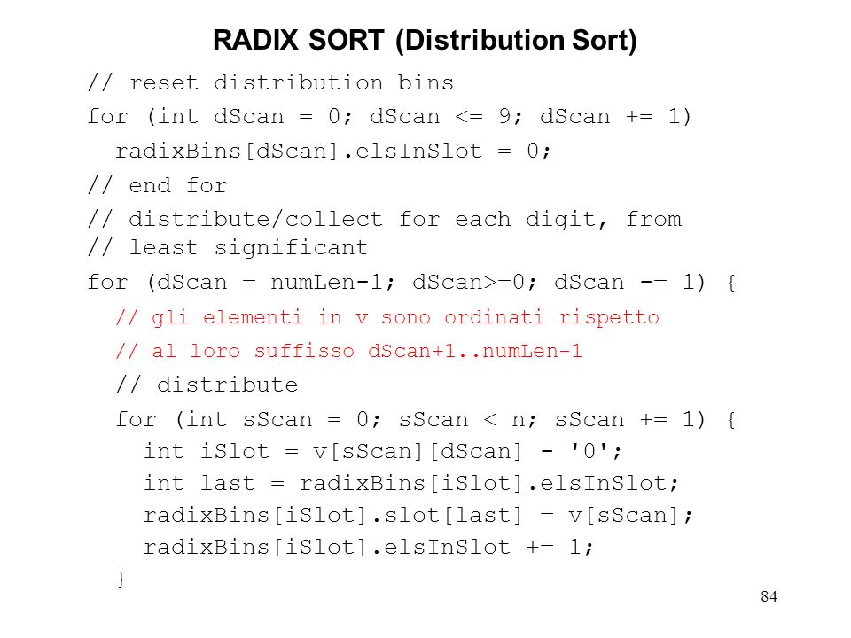 84 RADIX SORT (Distribution Sort) // reset distribution bins for (int dScan = 0; dScan <= 9; dScan += 1) radixBins[dScan].elsInSlot = 0; // end for // distribute/collect for each digit, from // least significant for (dScan = numLen-1; dScan>=0; dScan -= 1) { // gli elementi in v sono ordinati rispetto // al loro suffisso dScan+1..numLen-1 // distribute for (int sScan = 0; sScan < n; sScan += 1) { int iSlot = v[sScan][dScan] - 0 ; int last = radixBins[iSlot].elsInSlot; radixBins[iSlot].slot[last] = v[sScan]; radixBins[iSlot].elsInSlot += 1; }