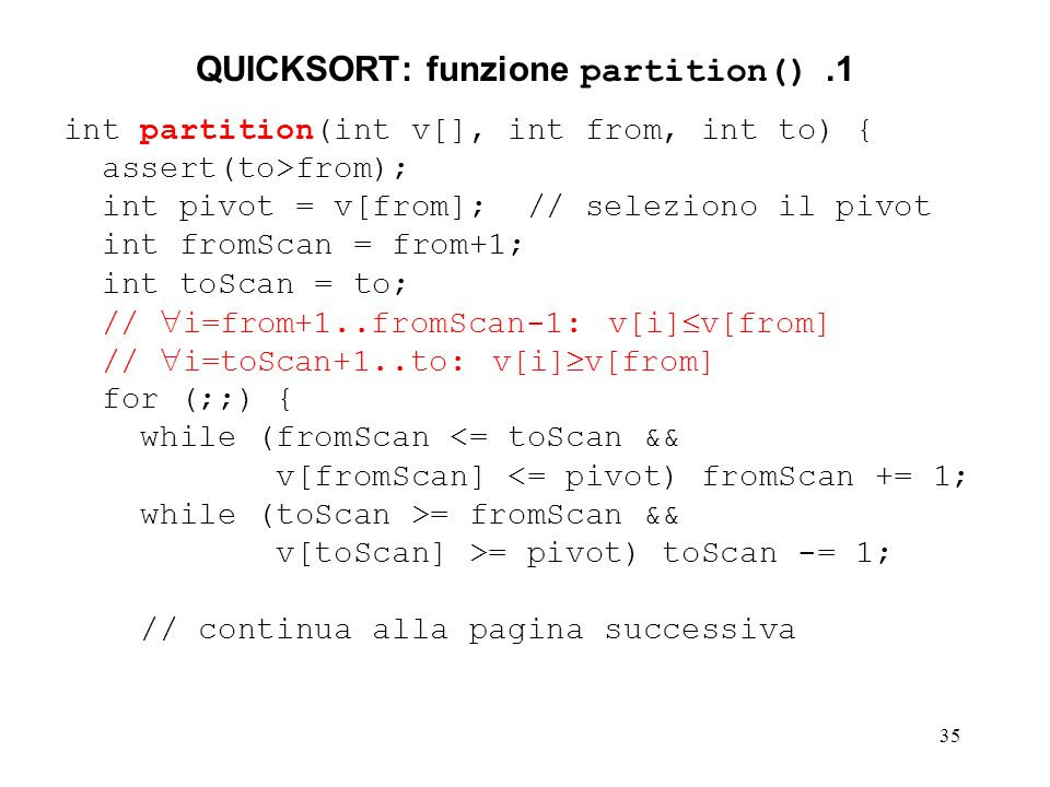 35 QUICKSORT: funzione partition().1 int partition(int v[], int from, int to) { assert(to>from); int pivot = v[from]; // seleziono il pivot int fromScan = from+1; int toScan = to; // i=from+1..fromScan-1: v[i] v[from] // i=toScan+1..to: v[i] v[from] for (;;) { while (fromScan <= toScan && v[fromScan] <= pivot) fromScan += 1; while (toScan >= fromScan && v[toScan] >= pivot) toScan -= 1; // continua alla pagina successiva
