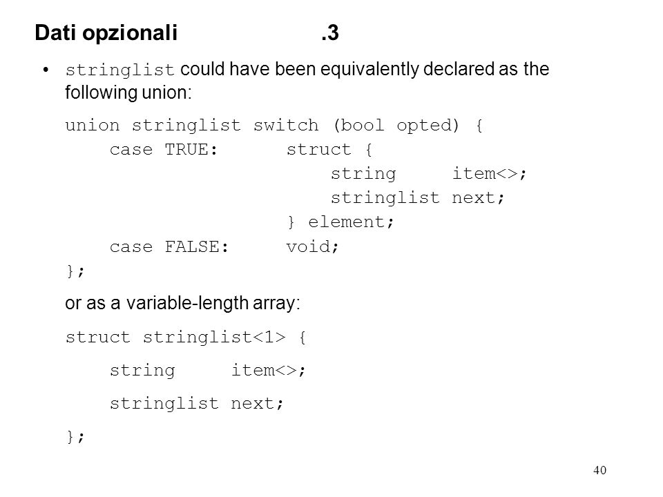 40 stringlist could have been equivalently declared as the following union: union stringlist switch (bool opted) { case TRUE: struct { string item<>; stringlist next; } element; case FALSE: void; }; or as a variable-length array: struct stringlist { string item<>; stringlist next; }; Dati opzionali.3
