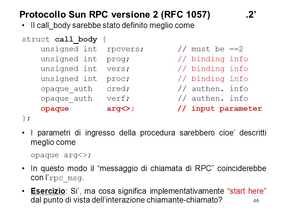 46 Il call_body sarebbe stato definito meglio come struct call_body { unsigned int rpcvers; // must be ==2 unsigned int prog; // binding info unsigned int vers; // binding info unsigned int proc; // binding info opaque_auth cred; // authen.