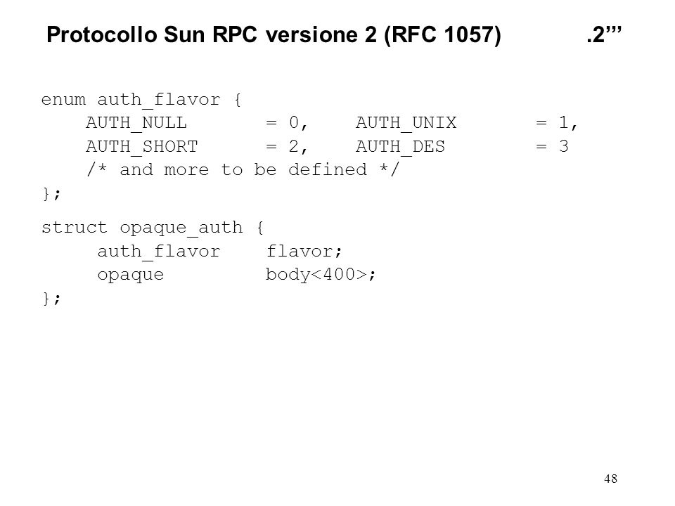 48 enum auth_flavor { AUTH_NULL = 0, AUTH_UNIX = 1, AUTH_SHORT = 2, AUTH_DES = 3 /* and more to be defined */ }; struct opaque_auth { auth_flavor flavor; opaque body ; }; Protocollo Sun RPC versione 2(RFC 1057).2