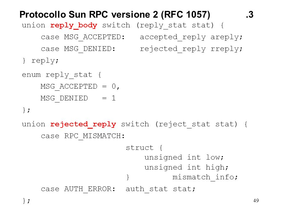 49 union reply_body switch (reply_stat stat) { case MSG_ACCEPTED: accepted_reply areply; case MSG_DENIED: rejected_reply rreply; } reply; enum reply_stat { MSG_ACCEPTED = 0, MSG_DENIED = 1 }; union rejected_reply switch (reject_stat stat) { case RPC_MISMATCH: struct { unsigned int low; unsigned int high; } mismatch_info; case AUTH_ERROR: auth_stat stat; }; Protocollo Sun RPC versione 2(RFC 1057).3