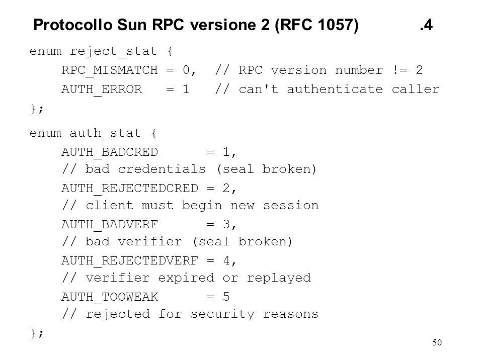 50 enum reject_stat { RPC_MISMATCH = 0, // RPC version number != 2 AUTH_ERROR = 1 // can t authenticate caller }; enum auth_stat { AUTH_BADCRED = 1, // bad credentials (seal broken) AUTH_REJECTEDCRED = 2, // client must begin new session AUTH_BADVERF = 3, // bad verifier (seal broken) AUTH_REJECTEDVERF = 4, // verifier expired or replayed AUTH_TOOWEAK = 5 // rejected for security reasons }; Protocollo Sun RPC versione 2(RFC 1057).4