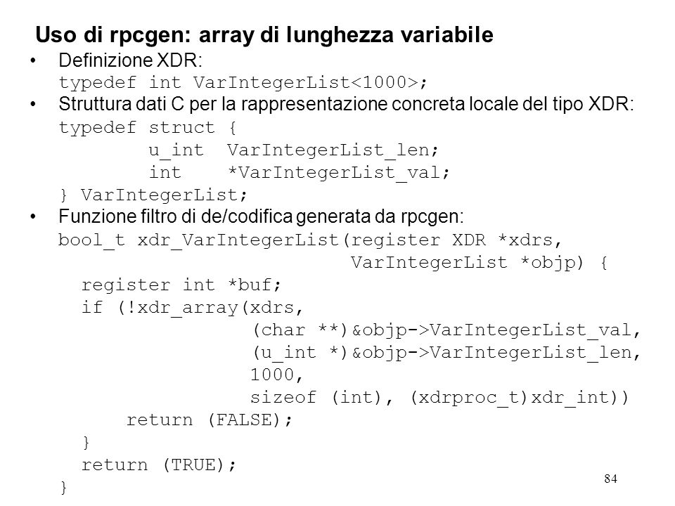 84 Definizione XDR: typedef int VarIntegerList ; Struttura dati C per la rappresentazione concreta locale del tipo XDR: typedef struct { u_int VarIntegerList_len; int *VarIntegerList_val; } VarIntegerList; Funzione filtro di de/codifica generata da rpcgen: bool_t xdr_VarIntegerList(register XDR *xdrs, VarIntegerList *objp) { register int *buf; if (!xdr_array(xdrs, (char **)&objp->VarIntegerList_val, (u_int *)&objp->VarIntegerList_len, 1000, sizeof (int), (xdrproc_t)xdr_int)) return (FALSE); } return (TRUE); } Uso di rpcgen: array di lunghezza variabile