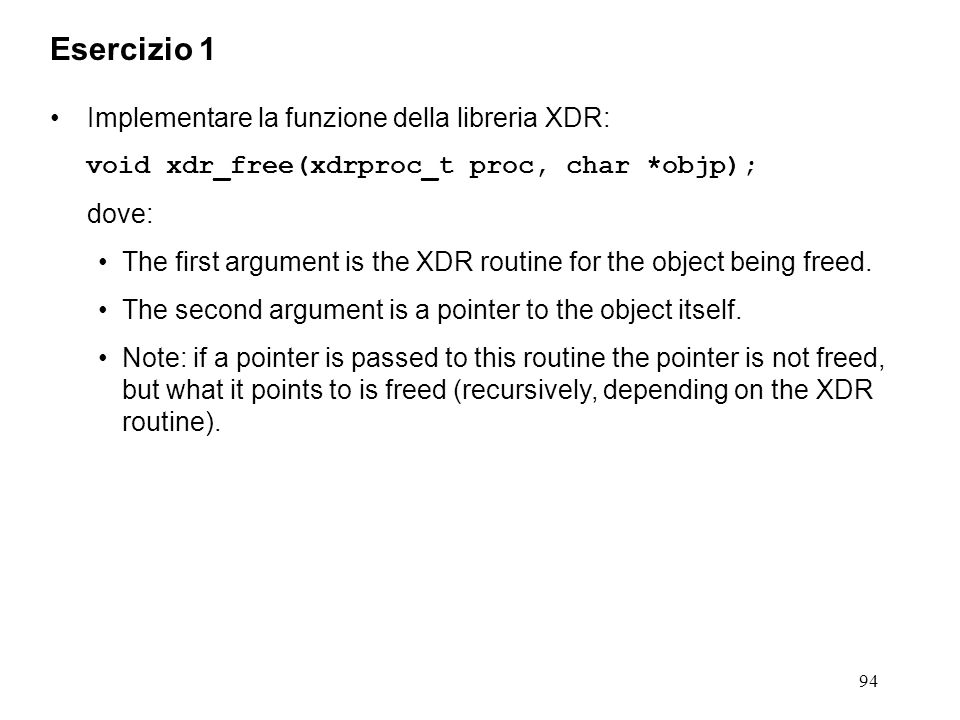 94 Implementare la funzione della libreria XDR: void xdr_free(xdrproc_t proc, char *objp); dove: The first argument is the XDR routine for the object being freed.