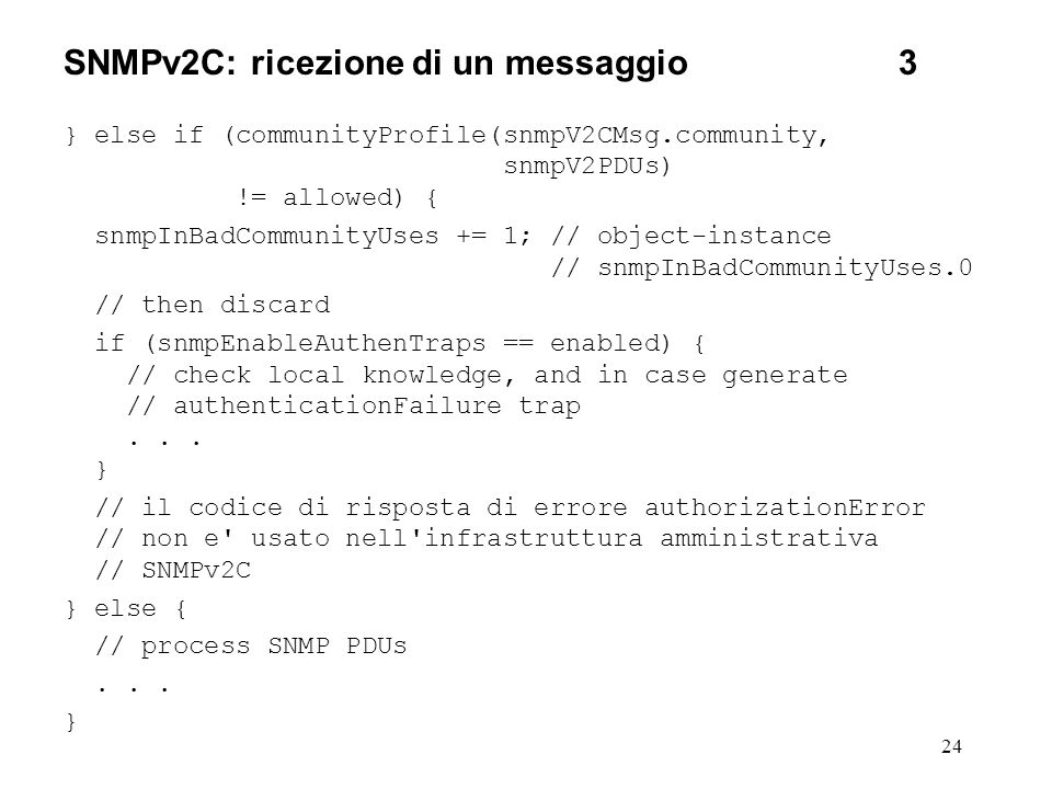 24 SNMPv2C: ricezione di un messaggio3 } else if (communityProfile(snmpV2CMsg.community, snmpV2PDUs) != allowed) { snmpInBadCommunityUses += 1; // object-instance // snmpInBadCommunityUses.0 // then discard if (snmpEnableAuthenTraps == enabled) { // check local knowledge, and in case generate // authenticationFailure trap...