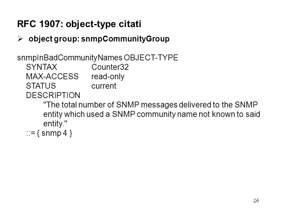 26 RFC 1907: object-type citati object group: snmpCommunityGroup snmpInBadCommunityNames OBJECT-TYPE SYNTAX Counter32 MAX-ACCESS read-only STATUS current DESCRIPTION The total number of SNMP messages delivered to the SNMP entity which used a SNMP community name not known to said entity. ::= { snmp 4 }
