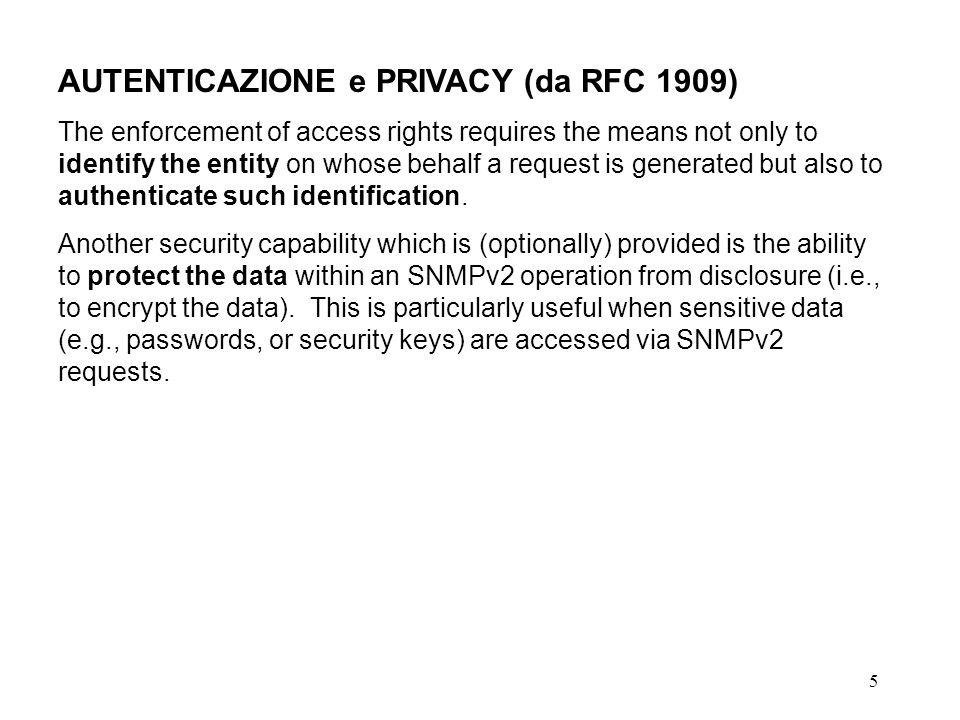 5 AUTENTICAZIONE e PRIVACY (da RFC 1909) The enforcement of access rights requires the means not only to identify the entity on whose behalf a request is generated but also to authenticate such identification.