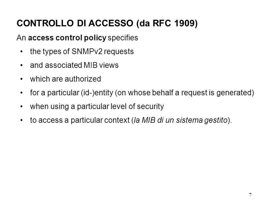 7 CONTROLLO DI ACCESSO (da RFC 1909) An access control policy specifies the types of SNMPv2 requests and associated MIB views which are authorized for a particular (id-)entity (on whose behalf a request is generated) when using a particular level of security to access a particular context (la MIB di un sistema gestito).