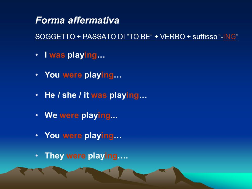 Forma affermativa SOGGETTO + PASSATO DI TO BE + VERBO + suffisso -ING I was playing… You were playing… He / she / it was playing… We were playing...