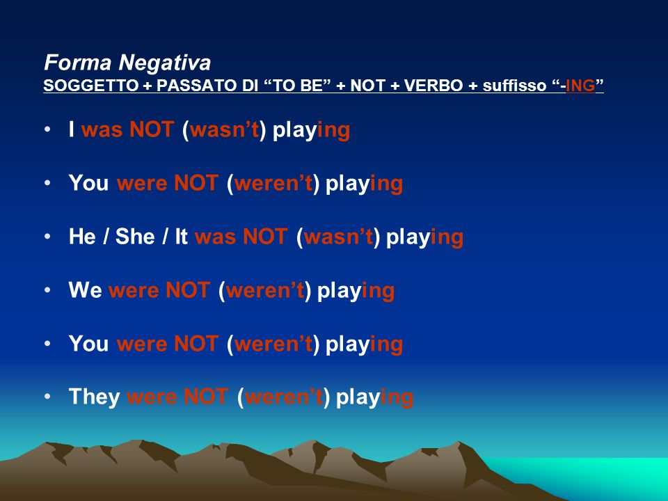 Forma Negativa SOGGETTO + PASSATO DI TO BE + NOT + VERBO + suffisso -ING I was NOT (wasnt) playing You were NOT (werent) playing He / She / It was NOT (wasnt) playing We were NOT (werent) playing You were NOT (werent) playing They were NOT (werent) playing